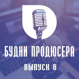 Подкаст Будни продюсера №6